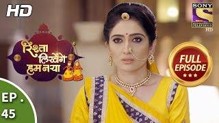 Rishta Likhenge Hum Naya - Ep 45 - Full Episode -  8th January, 2018