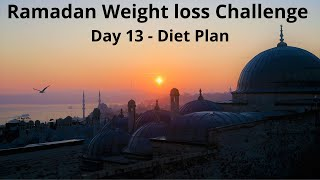Ramadan Weight loss Challenge || Day 13 Diet Plan