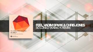 Feel, Vadim Spark and Chris Jones - So Lonely (Kaimo K remix)