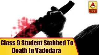 Class 9 Student Stabbed To Death By Senior In Vadodara School Toilet | ABP News