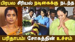 பிரபல சீரியல் நடிகைக்கு நடந்த பரிதாபம்! சோகத்தின் உச்சம் | Tamil Cinema | Kollywood News |