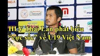 """HLV và cầu thủ U19 Thái Lan có phát biểu """"CỰC SỐC"""" về U19 Việt Nam"""