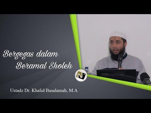 Ustadz Dr. Khalid Basalamah, M.A - Bergegas Dalam Beramal Sholeh
