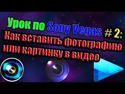 Урок по Sony Vegas #2: Как вставить фотографию\картинку в видео