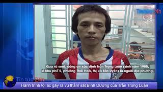 Tin tức 24h: Hành trình tội ác gây ra vụ thảm sát Bình Dương của Trần Trọng Luận