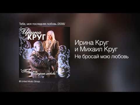 Ирина Круг и Михаил Круг - Не бросай мою любовь - Тебе, моя последняя любовь /2006/