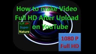 How to make the video full HD after upload on YouTube