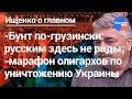 Ищенко о главном: марафон олигархов по уничтожению Украины, революция по-грузински