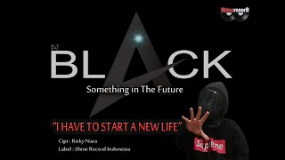 "I Have To Start A New Life ( DJBLACK ) ""Vidio Lyric"" music 2019"