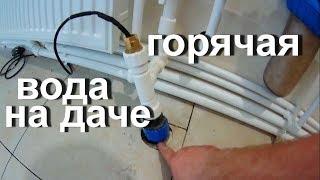 Как сделать горячую воду на даче?! Монтаж водопровода в доме