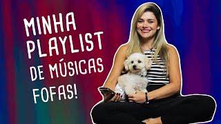 MINHA PLAYLIST DE MÚSICAS FOFAS!