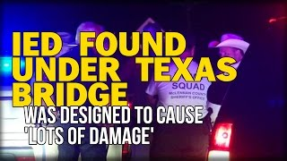 IED FOUND UNDER TEXAS BRIDGE WAS DESIGNED TO CAUSE 'LOTS OF DAMAGE'