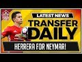 MAN UTD In HERRERA For NEYMAR Talks? MUFC Transfer News