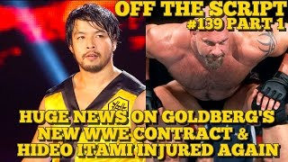 HUGE Update On Goldberg's Contract With WWE, Hideo Itami Injured - WWE Off The Script #139 Part 1