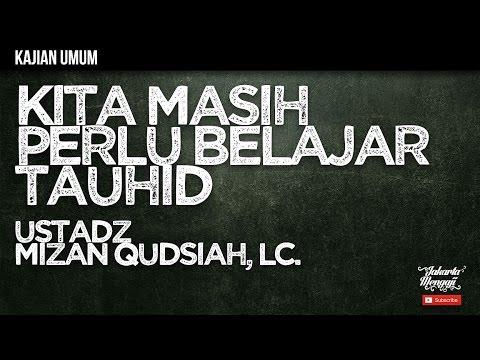 Kajian Islam : Kita Masih Perlu Belajar Tauhid - Ustadz Mizan Qudsiah, Lc.