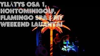 YLLÄTYS OSA 1, HOHTOMINIGOLF, FLAMINGO SPA | MY WEEKEND LAUANTAI