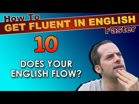 10 – Does YOUR English FLOW? – How To Get Fluent In English Faster