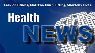 Today's HealthNews For You - Too much sitting or lack of fitness?