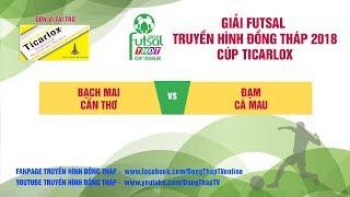 Trực tiếp Giải Futsal 2018 | Bạch Mai Cần Thơ | 7 - 7 | Đạm Cà Mau | THDT