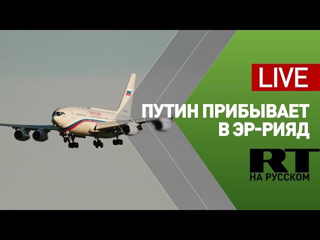 Прилёт Путина в Саудовскую Аравию  LIVE