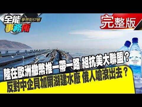 台灣-夢想街之全能事務所-20190327 陸在歐洲撒幣推一帶一路 組抗美大聯盟? 反對中企貝加爾湖建水廠 俄人嗆滾出去?