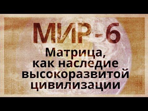 МИР 6. Матрица, как наследие высокоразвитой цивилизации