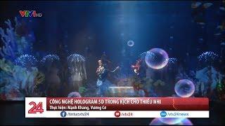Công nghệ Hologram 5D trong nhạc kịch thiếu nhi  - Tin Tức VTV24