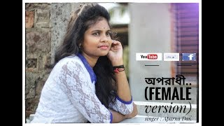 Oporadhi Female Version |New Female Cover Song 2018 |Aparna Das | Official Video। অপরাধী