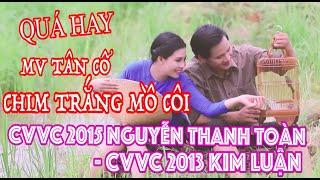 Quá hay MV Tân cổ Chim Trắng Mồ Côi | CVVC 2015 Nguyễn Thanh Toàn ft CVVC 2013 Kim Luận