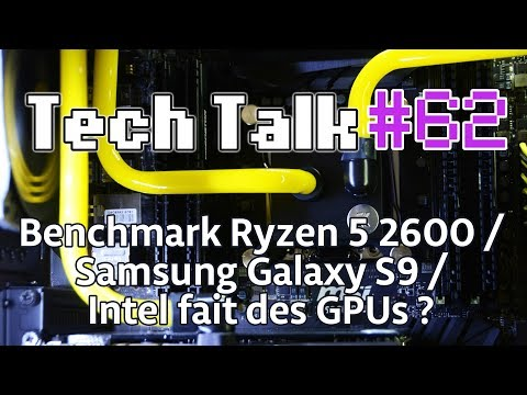 Tech Talk #62 - Intel va faire des GPUs ? / Samsung Galaxy S9 / Ryzen 5 2600 [Live]