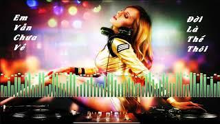 Em Vẫn Chưa Về Remix | Đời Là Thế Thôi Remix Max Phê | Chạy Theo Những Xa Hoa Phù Du