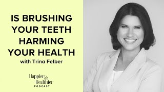 Is Brushing Your Teeth Harming Your Health With Trina Felber