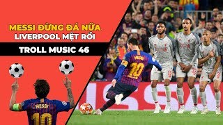 TROLL MUSIC 46 : Messi đừng đá nữa Liverpool mệt rồi | Chế Đừng yêu nữa em mệt rồi