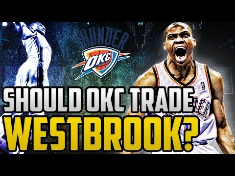 Should The Oklahoma City Thunder Trade Russell Westbrook?