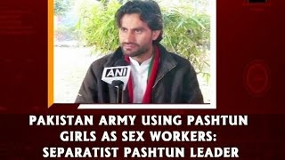 Pakistan Army using Pashtun girls as  workers: Separatist Pashtun leader - ANI News