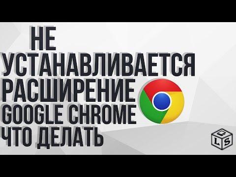Не устанавливается расширение Google Chrome что делать