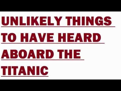 Unlikely Things To Have Heard Aboard The Titanic. Funny Comments Kindly Required. Funny/Happy