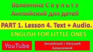 English for little ones PART ONE LESSON 4 Валентина Скультэ Английский для детей TEXT  AUDIO