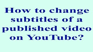 How to edit subtitles of a published video on YouTube?