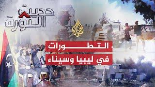 حديث الثورة- تطورات الشأن الليبي وجدوى القبضة الأمنية بسيناء