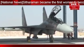 [National News]Sitharaman became the first woman to become the Defense Minister for flying in Sukhoi