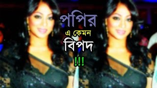হট নায়িকা পপির এ কেমন বিপদ !!! । BD Actress Popy Latest News
