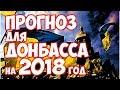 ПРЕДСКАЗАНИЯ О ДОНБАССЕ НА 2018 ГОД 🌏 ВАЖНО 💯