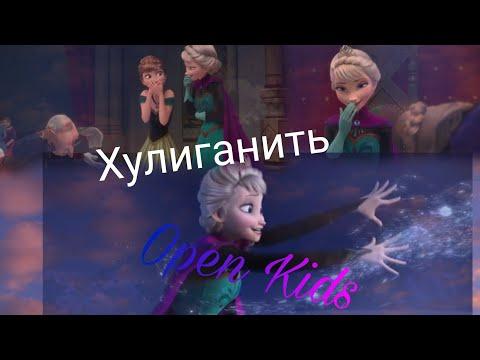 ХУЛИГАНИТЬ /  Open Kids   Клип Холодное сердце.