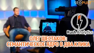 Олег Шестаков на SeoPultTV. Rush Analytics: семантическое ядро в два клика