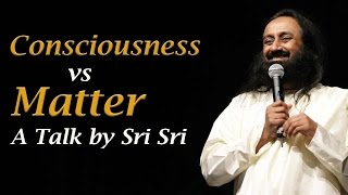 Consciousness vs Matter - a talk by Sri Sri Ravi Shankar