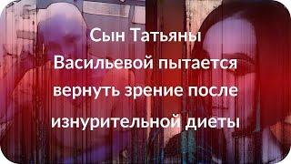 Сын Татьяны Васильевой пытается вернуть зрение после изнурительной диеты
