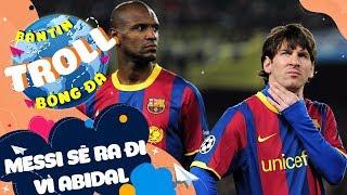 Bản Tin Troll Bóng Đá 6/2: Messi - Abidal căng như dây đàn