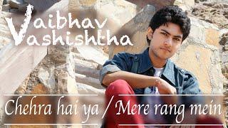 Chehra Hai Ya | Mere Rang Mein | Mashup by Vaibhav Vashishtha