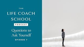 The Life Coach School Podcast Episode #7: Questions to Ask Yourself
